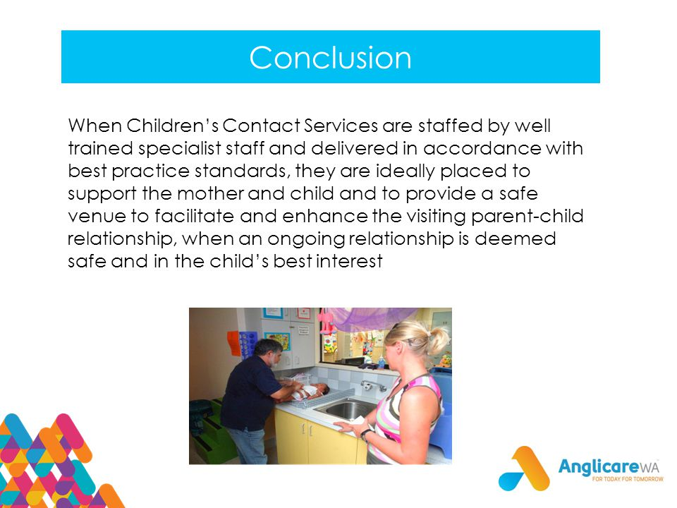 Conclusion When Children's Contact Services are staffed by well trained specialist staff and delivered in accordance with best practice standards, they are ideally placed to support the mother and child and to provide a safe venue to facilitate and enhance the visiting parent-child relationship, when an ongoing relationship is deemed safe and in the child's best interest