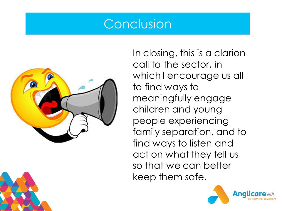 Conclusion In closing, this is a clarion call to the sector, in which I encourage us all to find ways to meaningfully engage children and young people experiencing family separation, and to find ways to listen and act on what they tell us so that we can better keep them safe.