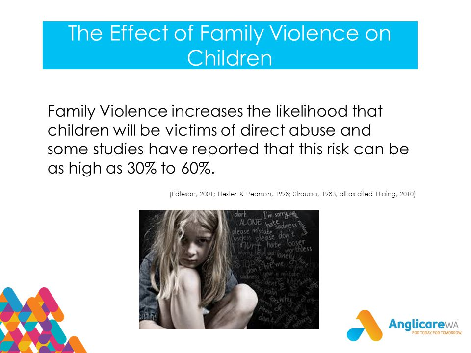The Effect of Family Violence on Children Family Violence increases the likelihood that children will be victims of direct abuse and some studies have reported that this risk can be as high as 30% to 60%.