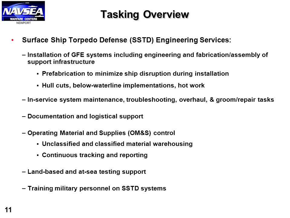 11 Tasking Overview Surface Ship Torpedo Defense (SSTD) Engineering Services: –Installation of GFE systems including engineering and fabrication/assem