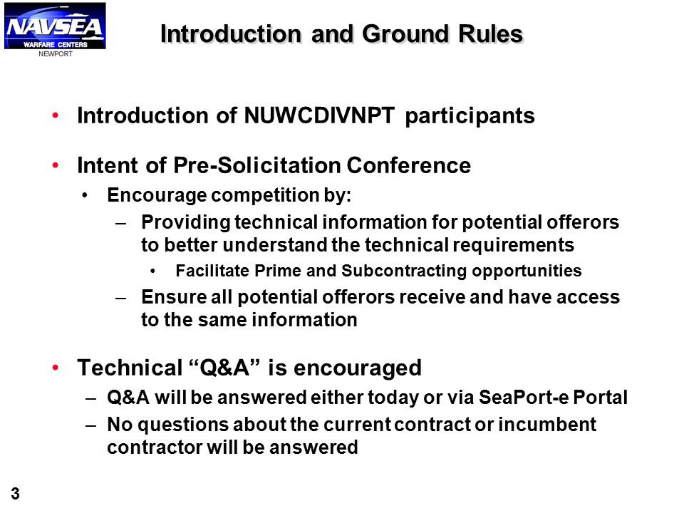 3 Introduction and Ground Rules Introduction of NUWCDIVNPT participants Intent of Pre-Solicitation Conference Encourage competition by: –Providing tec