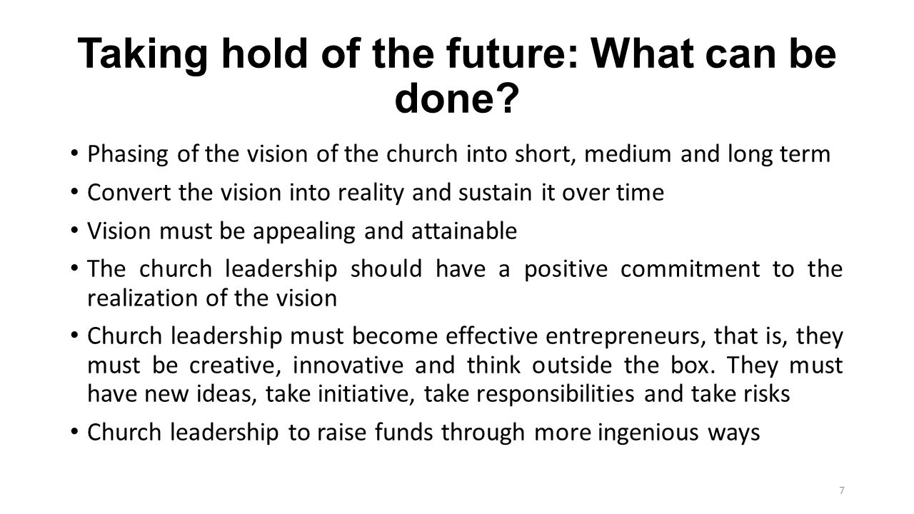 Taking hold of the future: What can be done? Phasing of the vision of the church into short, medium and long term Convert the vision into reality and