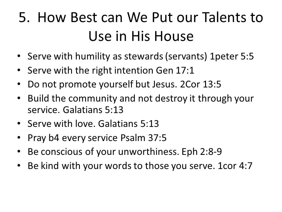 5. How Best can We Put our Talents to Use in His House Serve with humility as stewards (servants) 1peter 5:5 Serve with the right intention Gen 17:1 D