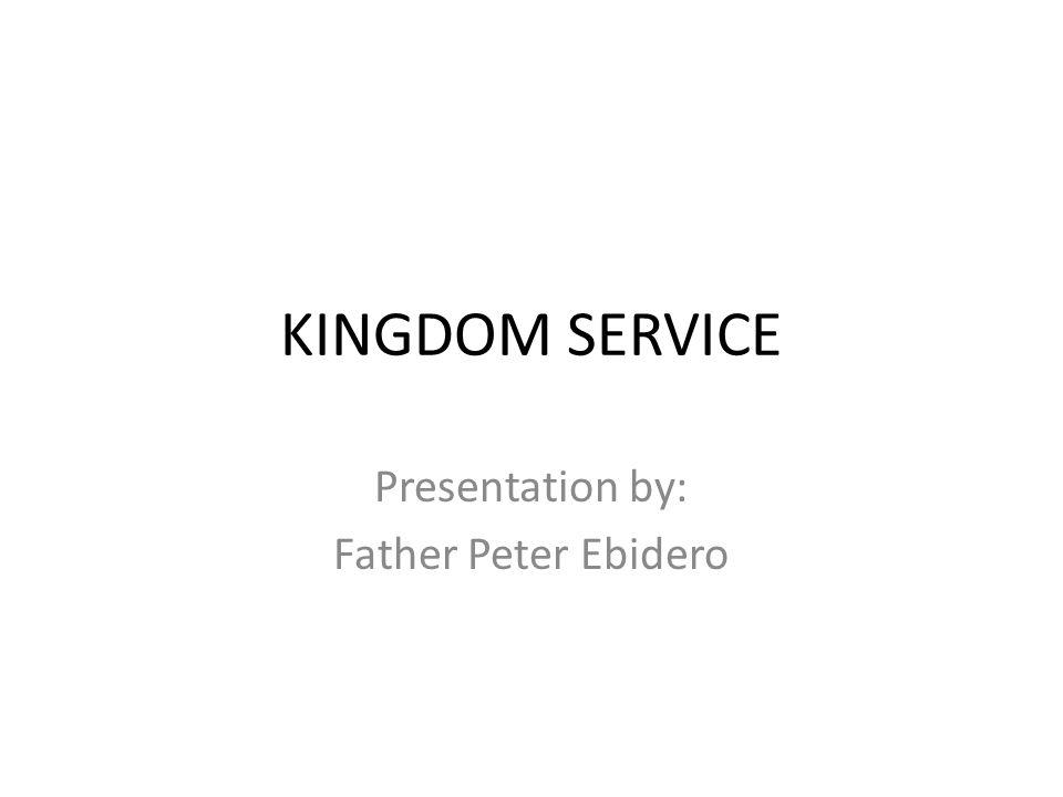 KINGDOM SERVICE Presentation by: Father Peter Ebidero