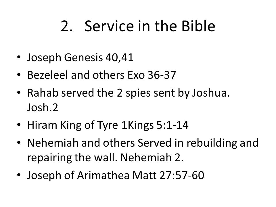 2. Service in the Bible Joseph Genesis 40,41 Bezeleel and others Exo 36-37 Rahab served the 2 spies sent by Joshua. Josh.2 Hiram King of Tyre 1Kings 5