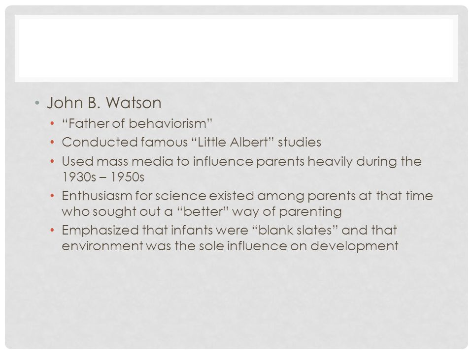 """John B. Watson """"Father of behaviorism"""" Conducted famous """"Little Albert"""" studies Used mass media to influence parents heavily during the 1930s – 1950s"""