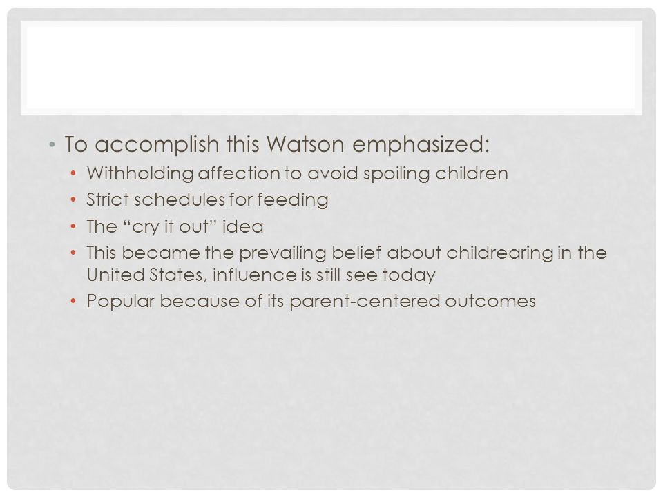"""To accomplish this Watson emphasized: Withholding affection to avoid spoiling children Strict schedules for feeding The """"cry it out"""" idea This became"""