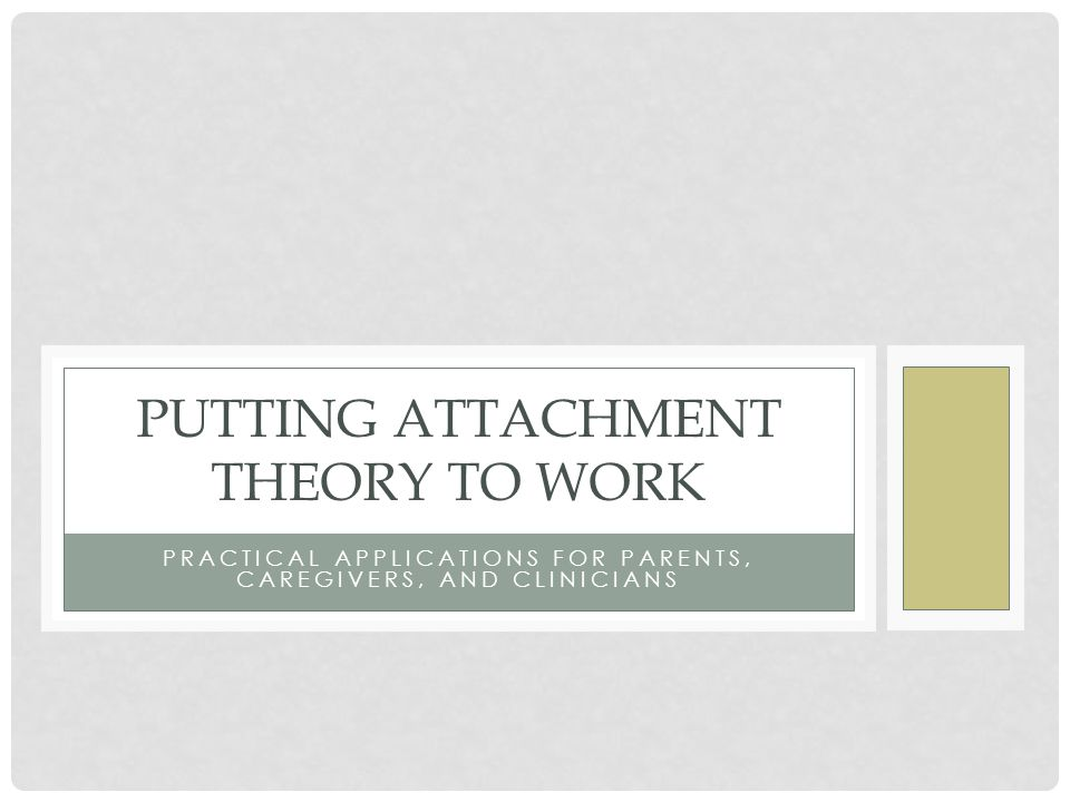PRACTICAL APPLICATIONS FOR PARENTS, CAREGIVERS, AND CLINICIANS PUTTING ATTACHMENT THEORY TO WORK