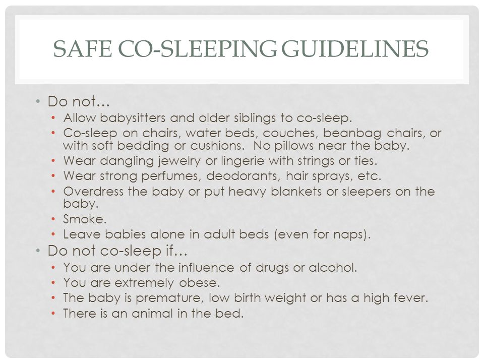 SAFE CO-SLEEPING GUIDELINES Do not… Allow babysitters and older siblings to co-sleep. Co-sleep on chairs, water beds, couches, beanbag chairs, or with