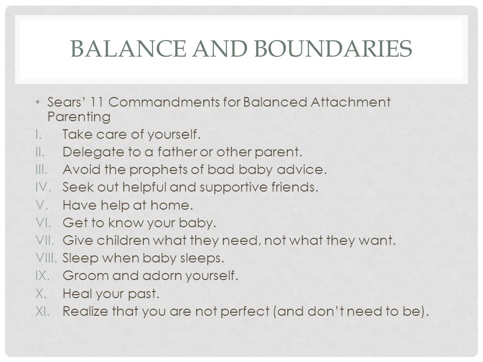 BALANCE AND BOUNDARIES Sears' 11 Commandments for Balanced Attachment Parenting I.Take care of yourself. II.Delegate to a father or other parent. III.