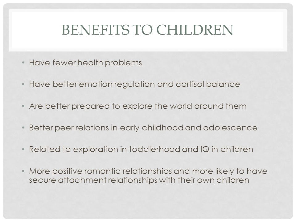 BENEFITS TO CHILDREN Have fewer health problems Have better emotion regulation and cortisol balance Are better prepared to explore the world around them Better peer relations in early childhood and adolescence Related to exploration in toddlerhood and IQ in children More positive romantic relationships and more likely to have secure attachment relationships with their own children