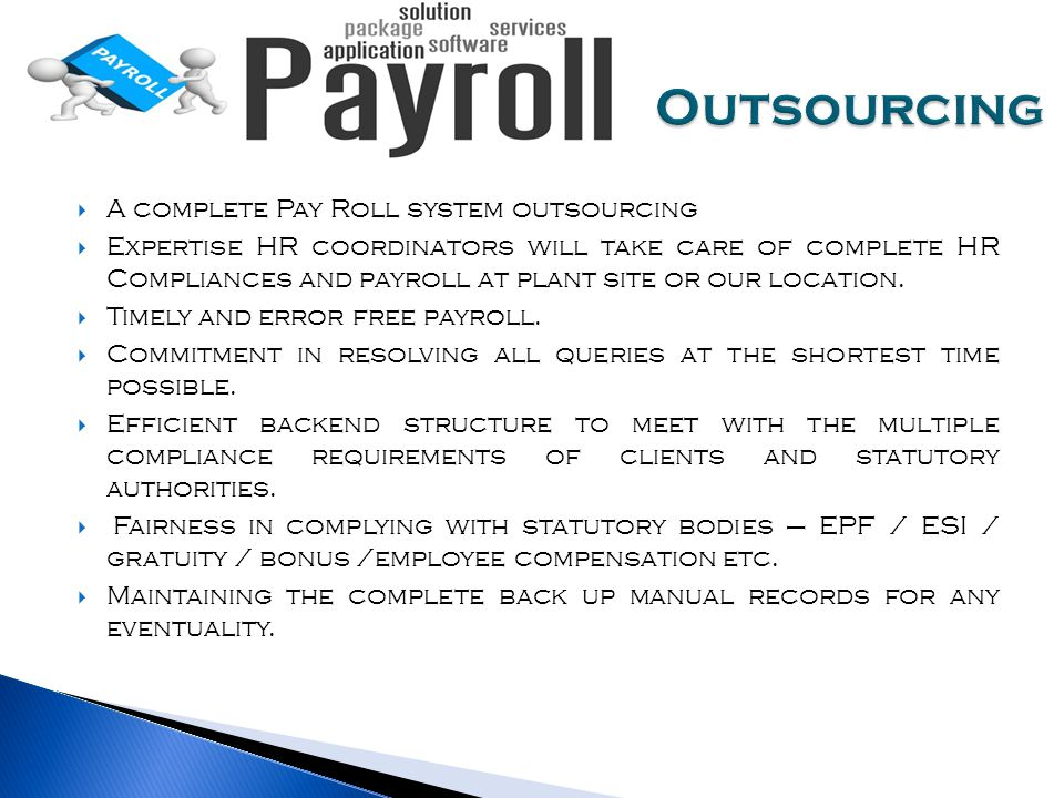 A complete Pay Roll system outsourcing  Expertise HR coordinators will take care of complete HR Compliances and payroll at plant site or our location.