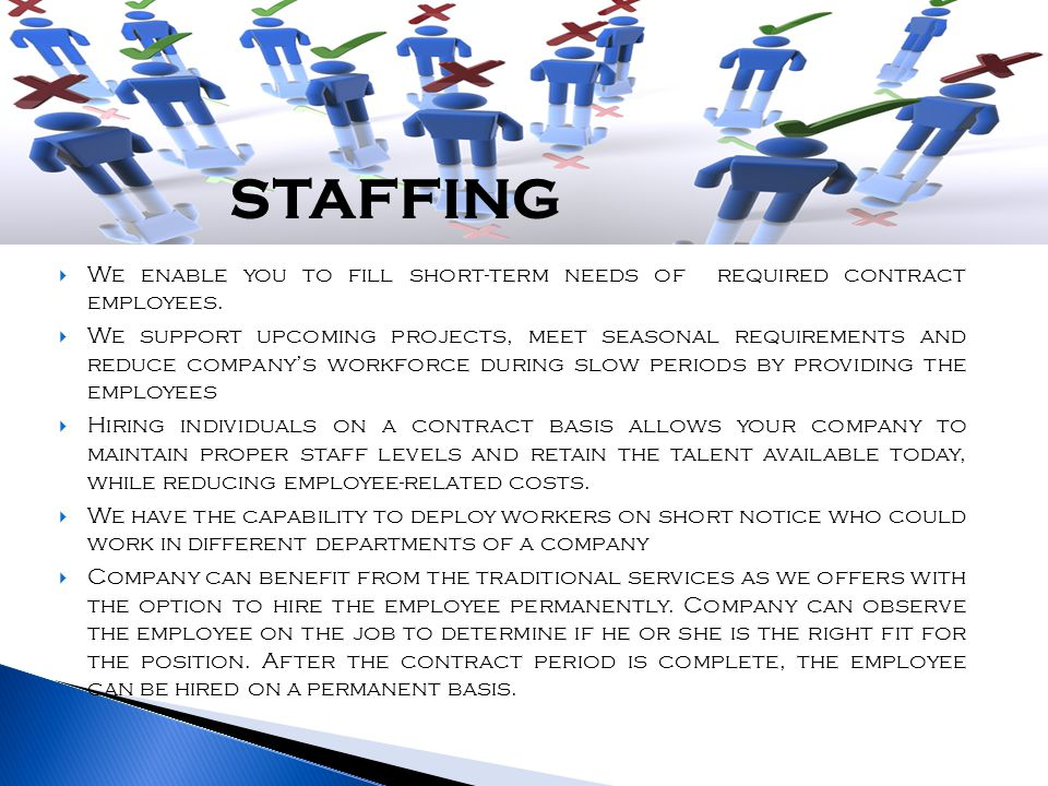 We enable you to fill short-term needs of required contract employees.  We support upcoming projects, meet seasonal requirements and reduce company