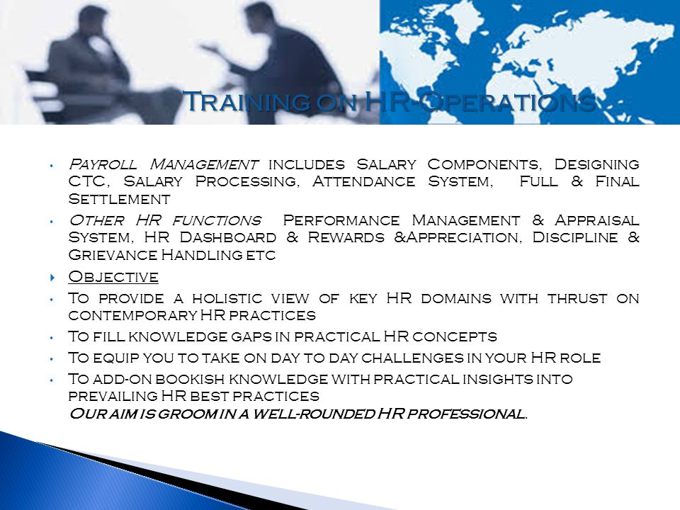 Payroll Management includes Salary Components, Designing CTC, Salary Processing, Attendance System, Full & Final Settlement Other HR functions Performance Management & Appraisal System, HR Dashboard & Rewards &Appreciation, Discipline & Grievance Handling etc  Objective To provide a holistic view of key HR domains with thrust on contemporary HR practices To fill knowledge gaps in practical HR concepts To equip you to take on day to day challenges in your HR role To add-on bookish knowledge with practical insights into prevailing HR best practices Our aim is groom in a well-rounded HR professional.