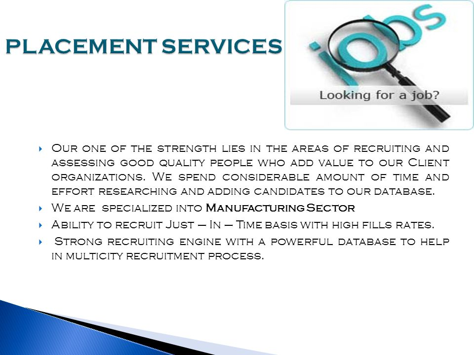  Our one of the strength lies in the areas of recruiting and assessing good quality people who add value to our Client organizations.