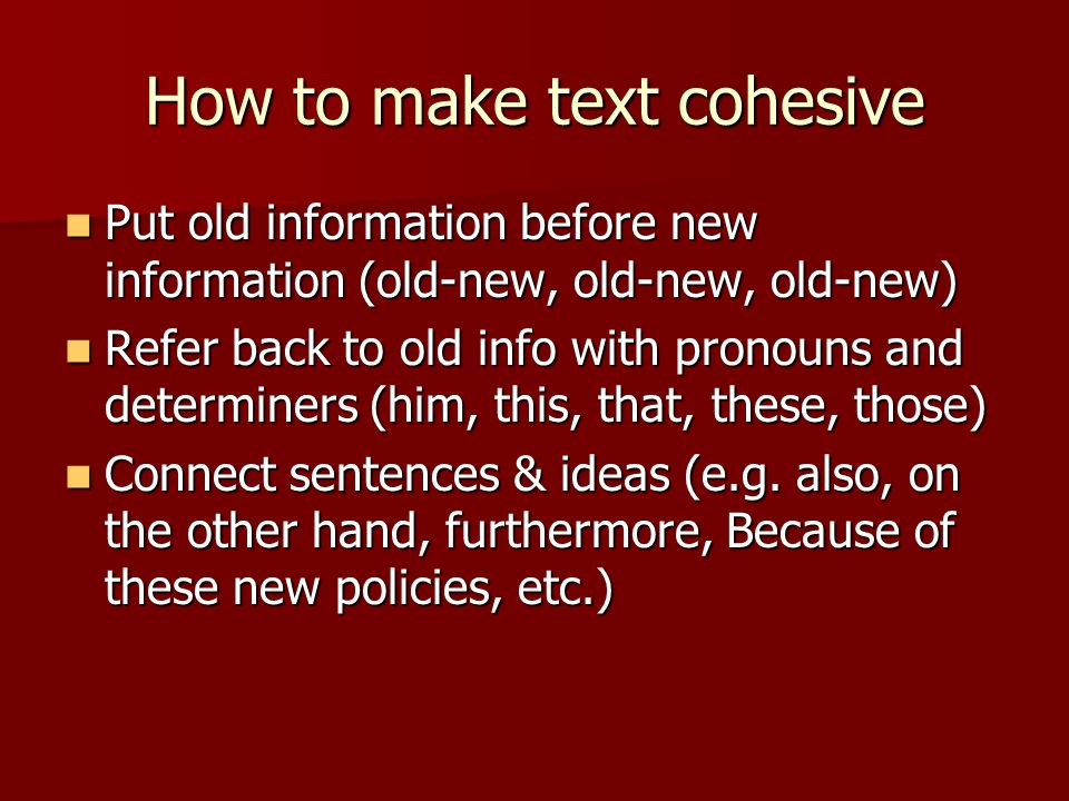 How to make text cohesive Put old information before new information (old-new, old-new, old-new) Put old information before new information (old-new, old-new, old-new) Refer back to old info with pronouns and determiners (him, this, that, these, those) Refer back to old info with pronouns and determiners (him, this, that, these, those) Connect sentences & ideas (e.g.