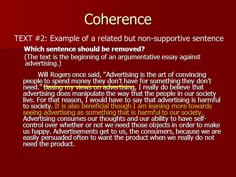 Coherence Will Rogers once said, Advertising is the art of convincing people to spend money they don't have for something they don't need. Basing my views on advertising, I really do believe that advertising does manipulate the way that the people in our society live.