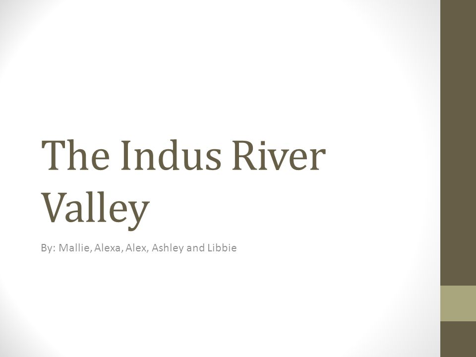 The Indus River Valley By: Mallie, Alexa, Alex, Ashley and Libbie