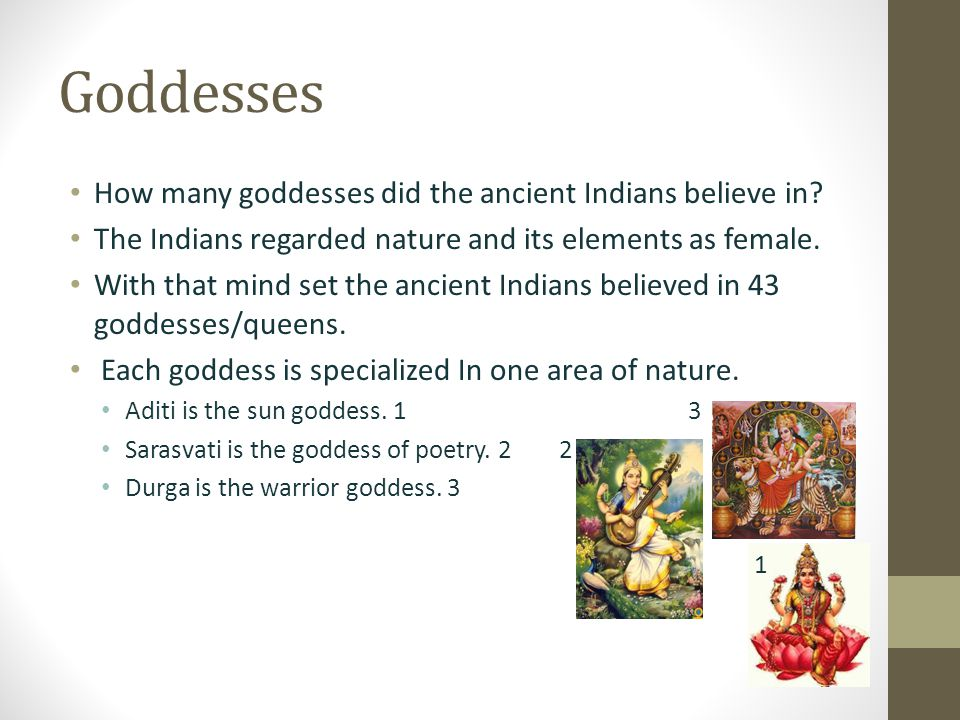 Goddesses How many goddesses did the ancient Indians believe in.
