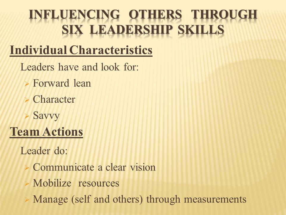Individual Characteristics Leaders have and look for:  Forward lean  Character  Savvy Team Actions Leader do:  Communicate a clear vision  Mobili