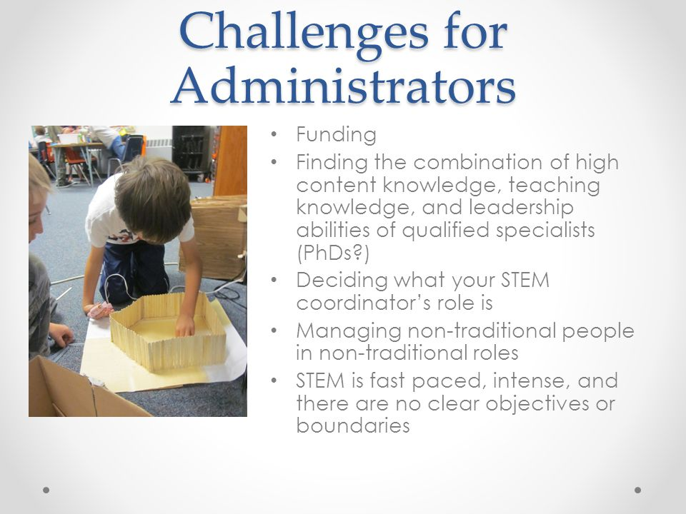 Challenges for Administrators Funding Finding the combination of high content knowledge, teaching knowledge, and leadership abilities of qualified spe