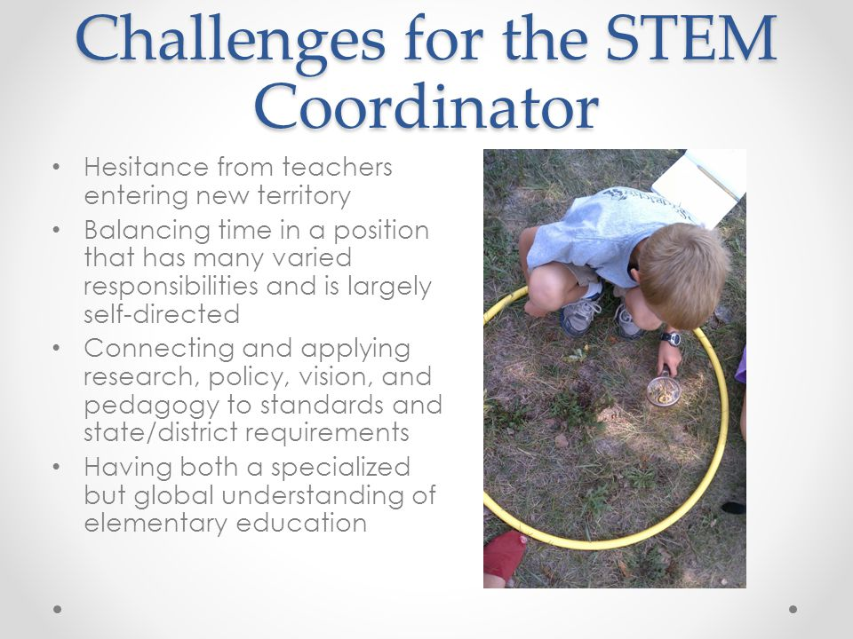 Challenges for the STEM Coordinator Hesitance from teachers entering new territory Balancing time in a position that has many varied responsibilities