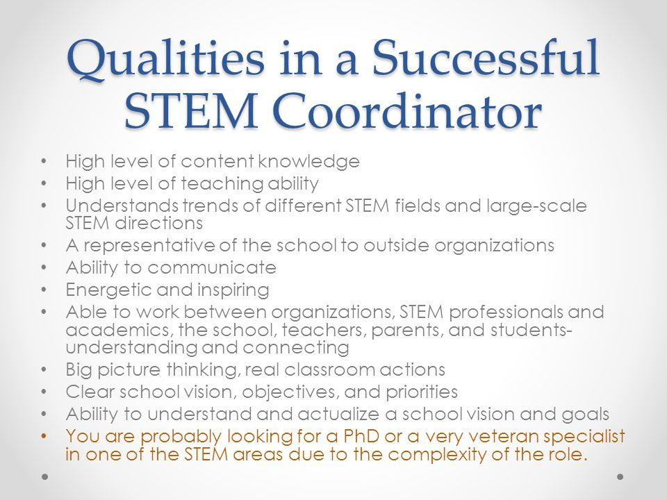 Qualities in a Successful STEM Coordinator High level of content knowledge High level of teaching ability Understands trends of different STEM fields