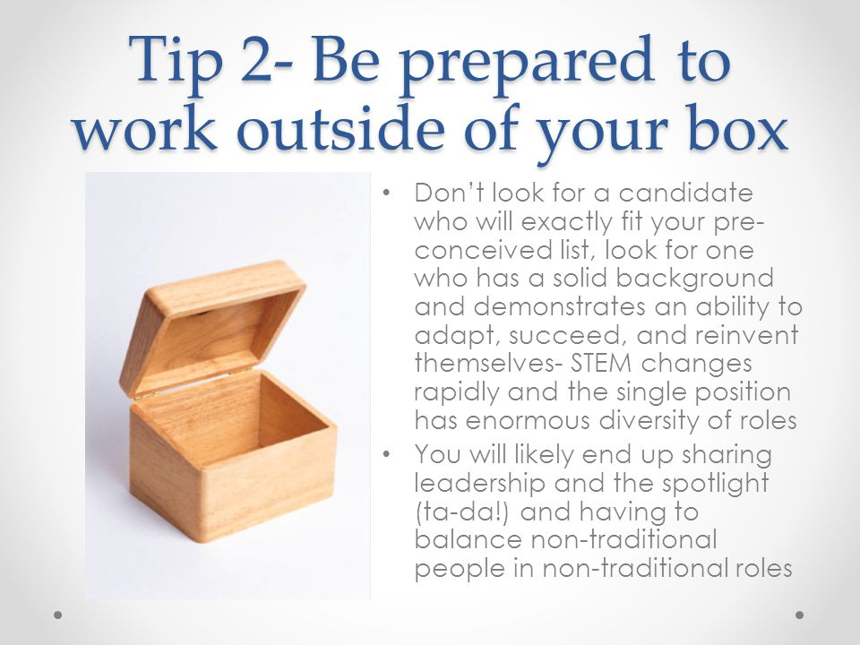 Tip 2- Be prepared to work outside of your box Don't look for a candidate who will exactly fit your pre- conceived list, look for one who has a solid