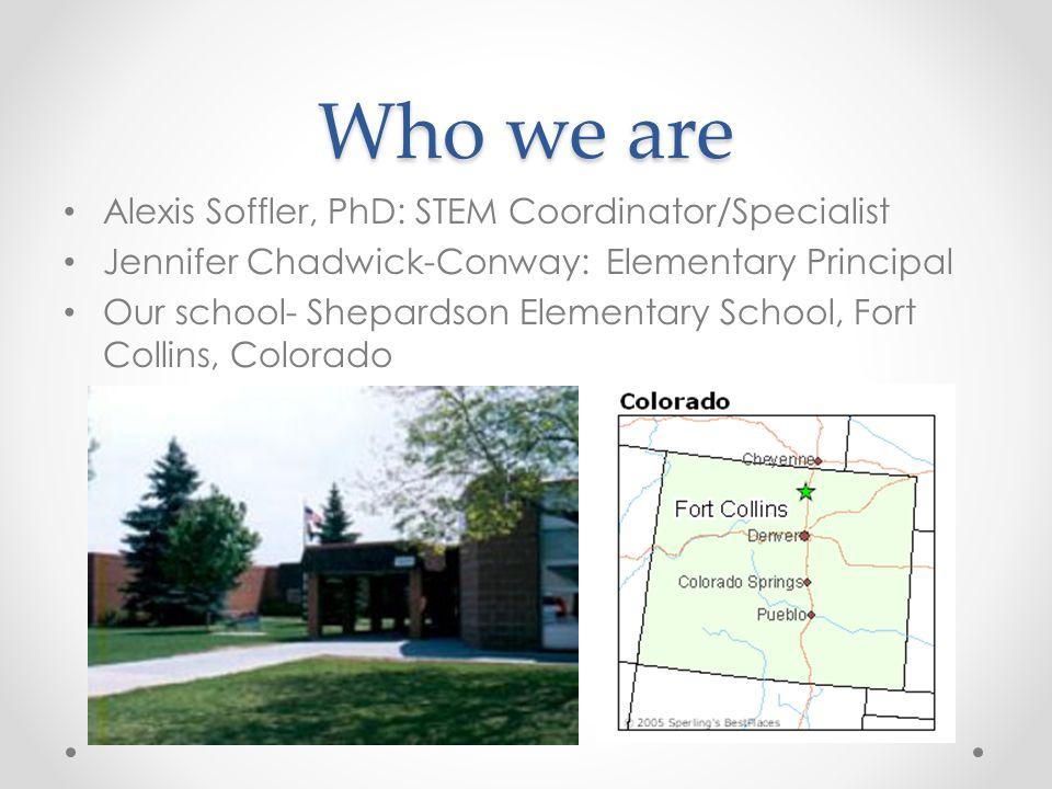 Who we are Alexis Soffler, PhD: STEM Coordinator/Specialist Jennifer Chadwick-Conway: Elementary Principal Our school- Shepardson Elementary School, F