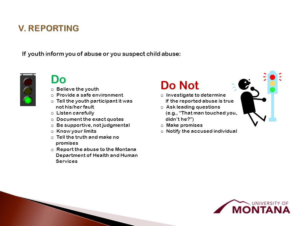 If youth inform you of abuse or you suspect child abuse: Do o Believe the youth o Provide a safe environment o Tell the youth participant it was not his/her fault o Listen carefully o Document the exact quotes o Be supportive, not judgmental o Know your limits o Tell the truth and make no promises o Report the abuse to the Montana Department of Health and Human Services Do Not o Investigate to determine if the reported abuse is true o Ask leading questions (e.g., That man touched you, didn't he? ) o Make promises o Notify the accused individual