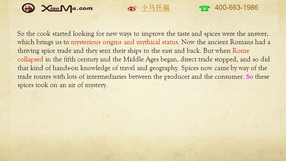 小马托福 400-663-1986 So the cook started looking for new ways to improve the taste and spices were the answer, which brings us to mysterious origins and