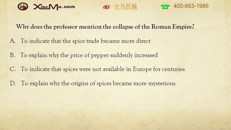 小马托福 400-663-1986 Why does the professor mention the collapse of the Roman Empire? A. To indicate that the spice trade became more direct B. To explai