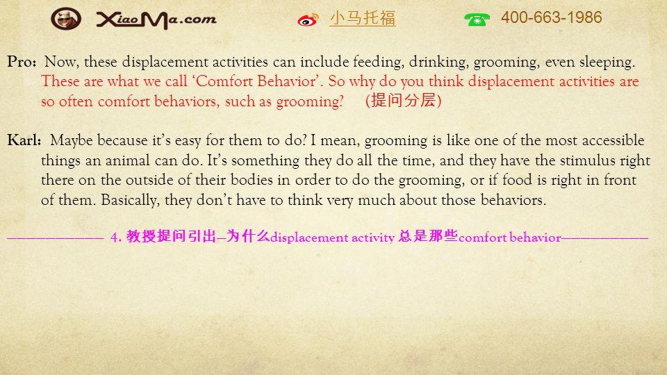 小马托福 400-663-1986 Pro: Now, these displacement activities can include feeding, drinking, grooming, even sleeping. These are what we call 'Comfort Beha