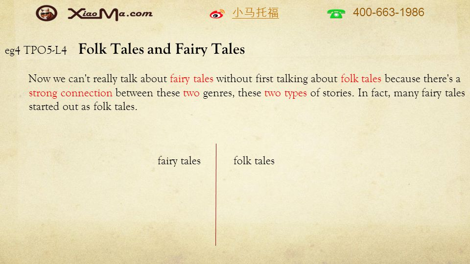 小马托福 400-663-1986 eg4 TPO5-L4 Folk Tales and Fairy Tales Now we can t really talk about fairy tales without first talking about folk tales because there s a strong connection between these two genres, these two types of stories.