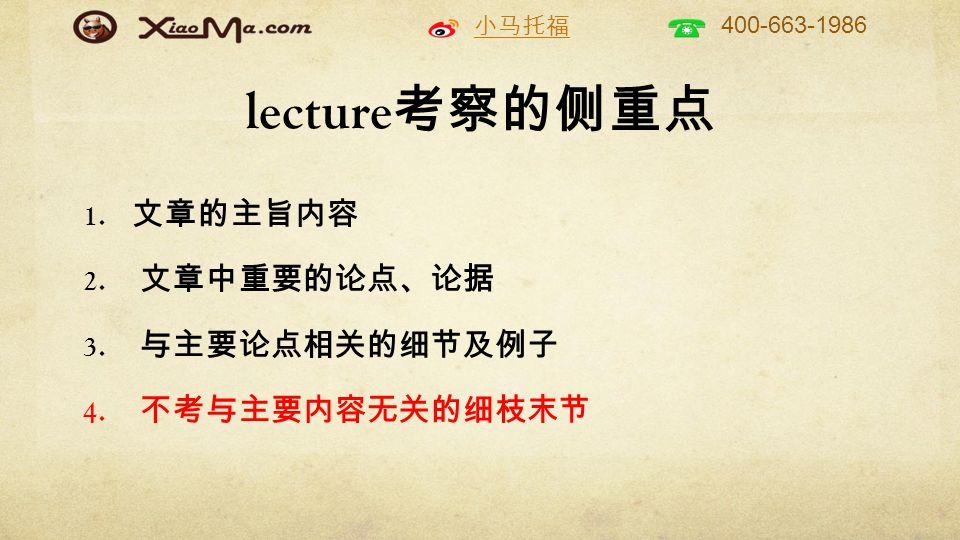 小马托福 400-663-1986 lecture 考察的侧重点 1. 文章的主旨内容 2. 文章中重要的论点、论据 3. 与主要论点相关的细节及例子 4. 不考与主要内容无关的细枝末节