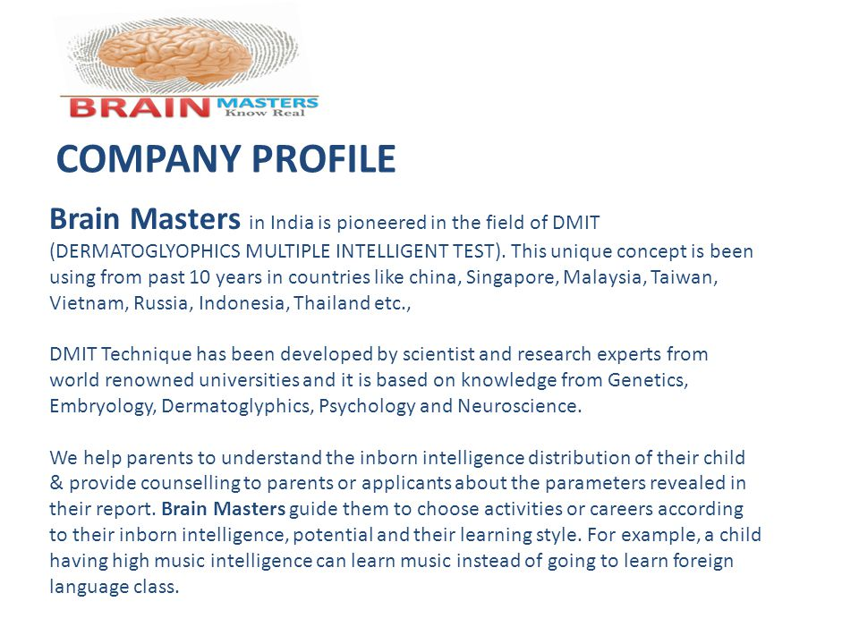 COMPANY PROFILE Brain Masters in India is pioneered in the field of DMIT (DERMATOGLYOPHICS MULTIPLE INTELLIGENT TEST). This unique concept is been usi