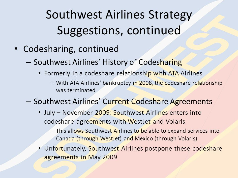 Southwest Airlines Strategy Suggestions Codesharing – Occurs when one company uses another company's resources to offer a wider range of services to customers Southwest Airlines sells tickets to some destinations in Canada – Passengers use a Southwest Airline ticket to board a WestJet aircraft and are serviced by WestJet employees » WestJet also sells tickets for this same flight, but they service these Southwest Airlines customers as well