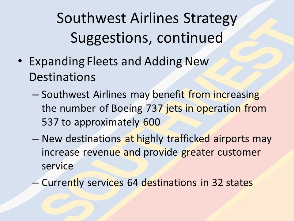 Southwest Airlines Strategy Suggestions, continued Codesharing, continued – Southwest Airlines' Future Strategy Codesharing is the perfect avenue for Southwest Airlines to expand into markets outside of the United States They should not only consider relationships with these current companies but also with other companies Many bureaucratic steps to be approved by all governments involved and time taken to groom these markets make it imperative that Southwest Airlines enter into these arrangements as soon as possible