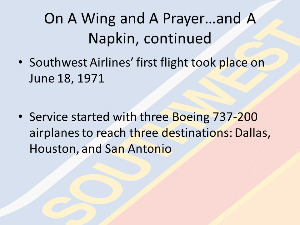 On A Wing and A Prayer…and A Napkin, continued The notion for the new business concept was If you get your passengers to their destinations when they want to get there, on time, at the lowest possible fares, and make darn sure they have a good time doing it, people will fly your airline.