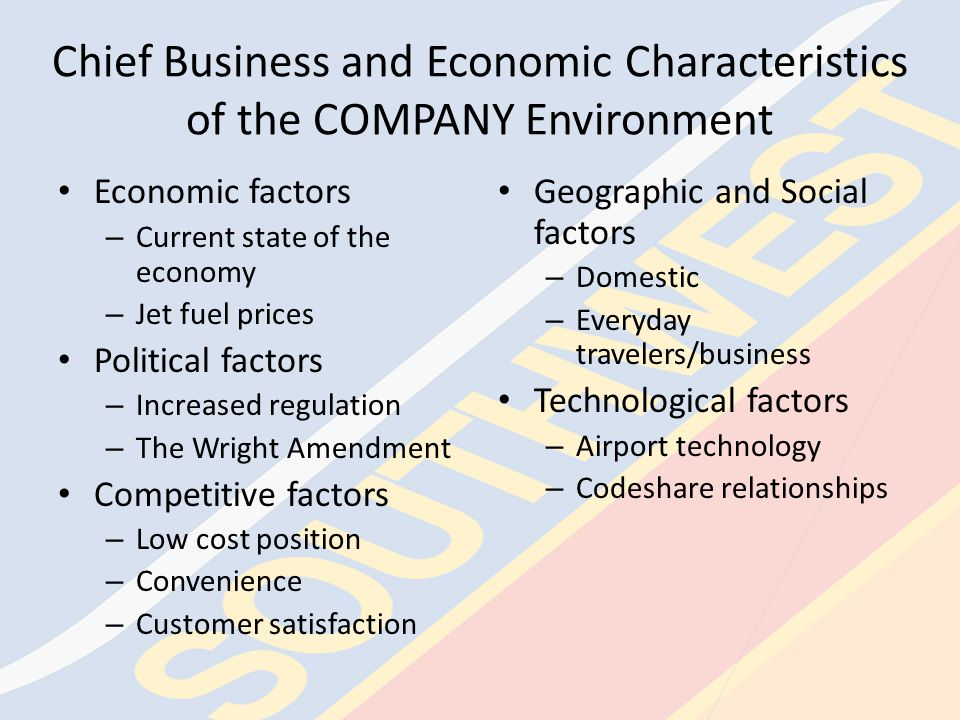 Chief Business and Economic Characteristics of the COMPANY Environment Economic factors – Current state of the economy – Jet fuel prices Political factors – Increased regulation – The Wright Amendment Competitive factors – Low cost position – Convenience – Customer satisfaction Geographic and Social factors – Domestic – Everyday travelers/business Technological factors – Airport technology – Codeshare relationships