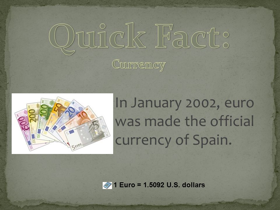 In January 2002, euro was made the official currency of Spain. 1 Euro = 1.5092 U.S. dollars