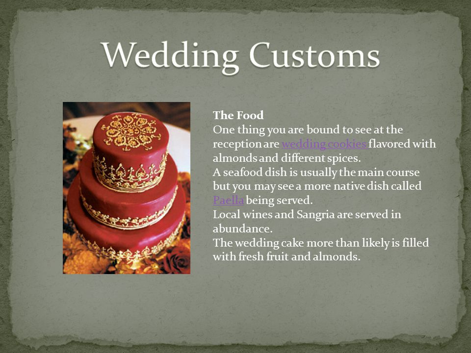 The Food One thing you are bound to see at the reception are wedding cookies flavored with almonds and different spices.wedding cookies A seafood dish is usually the main course but you may see a more native dish called Paella being served.