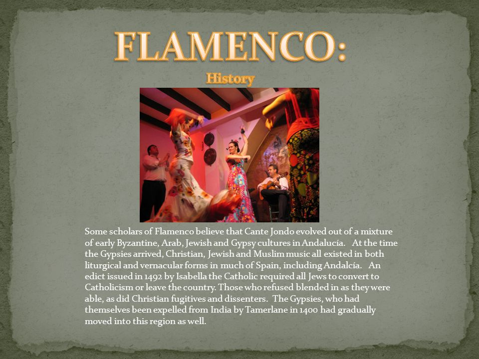 Some scholars of Flamenco believe that Cante Jondo evolved out of a mixture of early Byzantine, Arab, Jewish and Gypsy cultures in Andalucía.