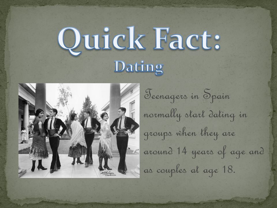 Teenagers in Spain normally start dating in groups when they are around 14 years of age and as couples at age 18.