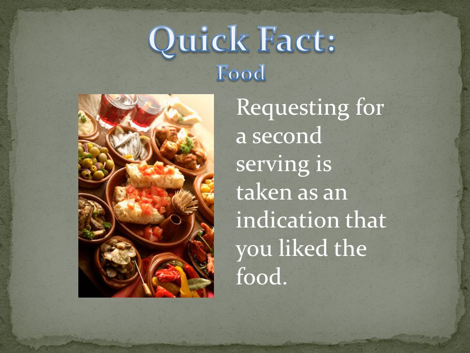 Requesting for a second serving is taken as an indication that you liked the food.