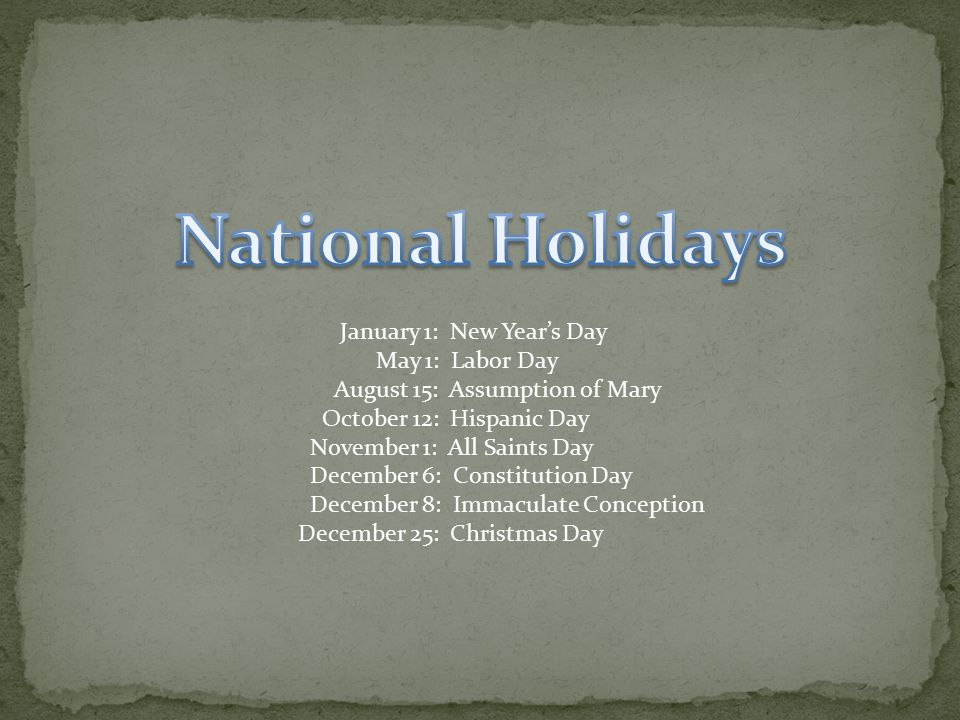 January 1: New Year's Day May 1: Labor Day August 15: Assumption of Mary October 12: Hispanic Day November 1: All Saints Day December 6: Constitution Day December 8: Immaculate Conception December 25: Christmas Day