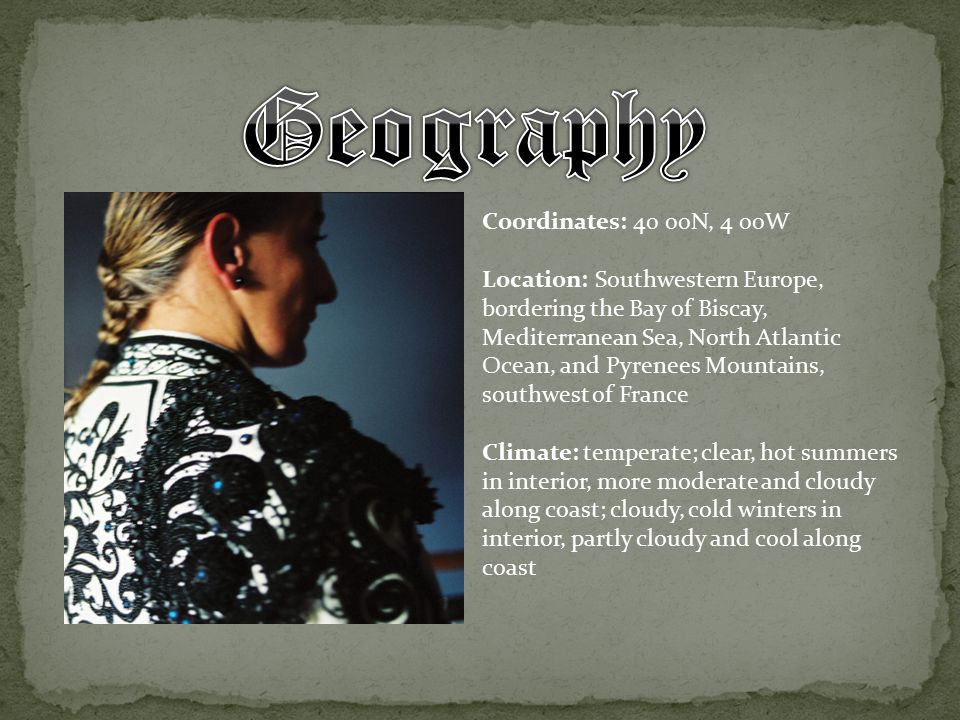 Coordinates: 40 00N, 4 00W Location: Southwestern Europe, bordering the Bay of Biscay, Mediterranean Sea, North Atlantic Ocean, and Pyrenees Mountains, southwest of France Climate: temperate; clear, hot summers in interior, more moderate and cloudy along coast; cloudy, cold winters in interior, partly cloudy and cool along coast