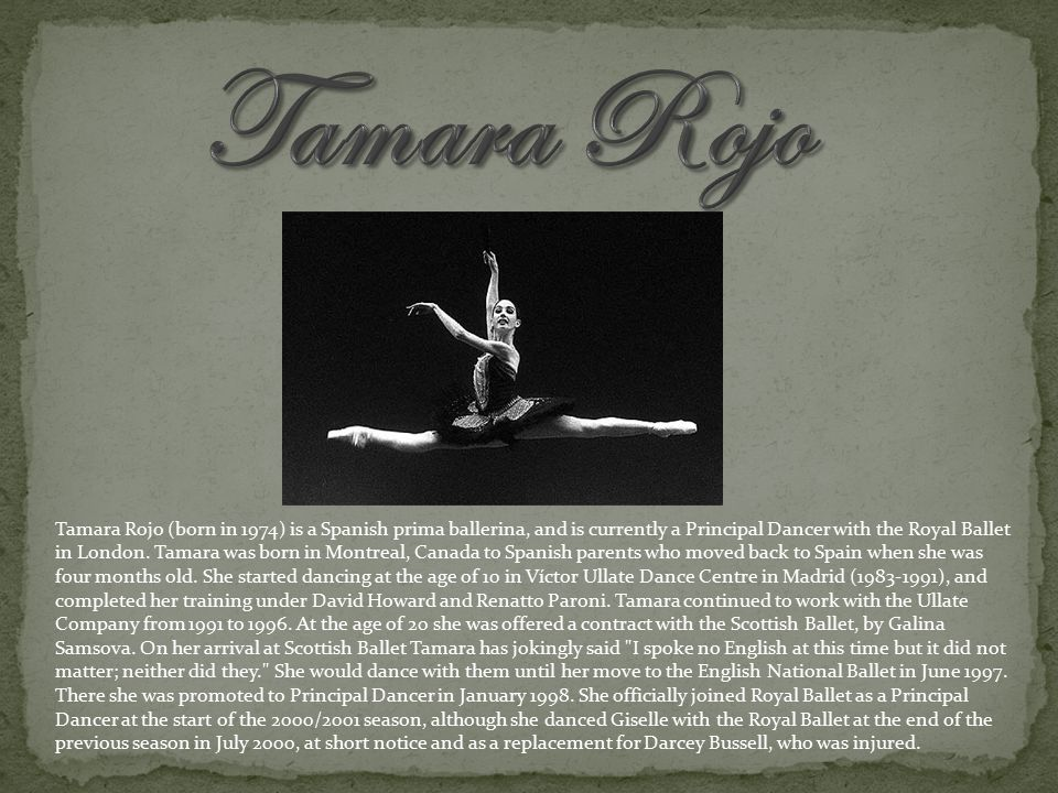 Tamara Rojo (born in 1974) is a Spanish prima ballerina, and is currently a Principal Dancer with the Royal Ballet in London.