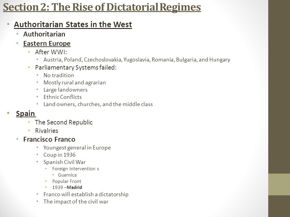 Section 2: The Rise of Dictatorial Regimes Authoritarian States in the West Authoritarian Eastern Europe After WWI: Austria, Poland, Czechoslovakia, Yugoslavia, Romania, Bulgaria, and Hungary Parliamentary Systems failed: No tradition Mostly rural and agrarian Large landowners Ethnic Conflicts Land owners, churches, and the middle class Spain The Second Republic Rivalries Francisco Franco Youngest general in Europe Coup in 1936 Spanish Civil War Foreign intervention s Guernica Popular Front 1939 –Madrid Franco will establish a dictatorship The impact of the civil war