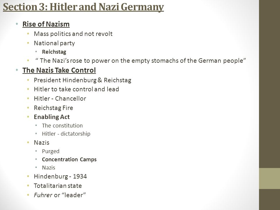 Section 3: Hitler and Nazi Germany Rise of Nazism Mass politics and not revolt National party Reichstag The Nazi's rose to power on the empty stomachs of the German people The Nazis Take Control President Hindenburg & Reichstag Hitler to take control and lead Hitler - Chancellor Reichstag Fire Enabling Act The constitution Hitler - dictatorship Nazis Purged Concentration Camps Nazis Hindenburg - 1934 Totalitarian state Fuhrer or leader